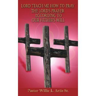 Lord Teach Me How To Pray The Lord's Prayer According To Our Father's Will [Paperback] [2006] (Author) Willie Artis: Books