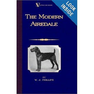 The Modern Airedale Terrier: With Instructions for Stripping the Airedale and Also Training the Airedale for Big Game Hunting. (A Vintage Dog Books Breed Classic): W.J. Phillips: 9781846640766: Books