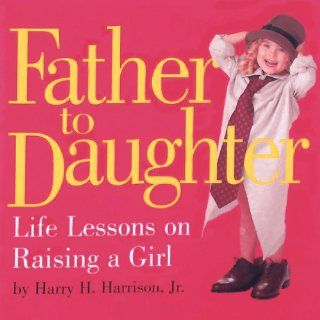 Father to Daughter: Life Lessons on Raising a Girl: Harry H. Harrison Jr.: 9780761129776: Books