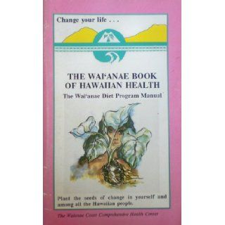 The Wai'anae Book of Hawaiian Health The Waianae Diet Program Manual   Plant the Seeds of Change in Yourself and Among All the Hawaiian People Waianae Coast Comprehensive Health Center, Sheila Beckham, Kekuni Blaisdell, Midge Eli, Eric Enos, Kamaki K