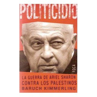 Politicidio / Politicide La guerra de Ariel Sharon contra los Palestinos / Ariel Sharon's War against the Palestinians (Investigaci�n / Investigation) (Spanish Edition) Baruch Kimmerling, Ana Varela Mateos 9788495440600 Books