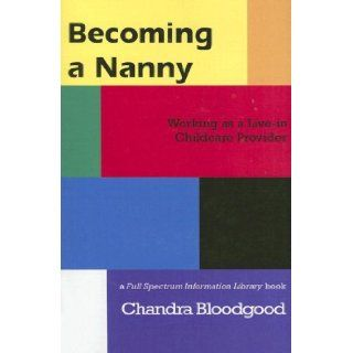 Becoming a Nanny: Working as a Live In Childcare Provider: Chandra Bloodgood: 9781590922026: Books