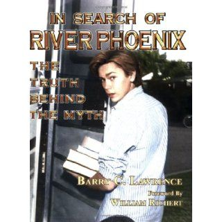 In Search of River Phoenix: The Truth Behind The Myth: Barry C. Lawrence, Edward Correll Jr., Marge Wilson, William Richert: 9780967249193: Books