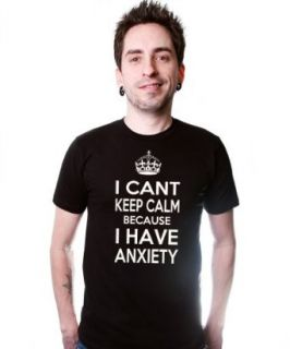 I Can't Keep Calm Because I Have Anxiety T Shirt Funny College Tee Shirt Black Clothing
