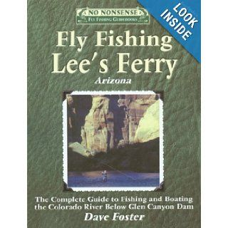 Fly Fishing Lees Ferry The Complete Guide to Fishing and Boating the Colorado River Below Glen Canyon Dam Dave Foster 9781892469076 Books