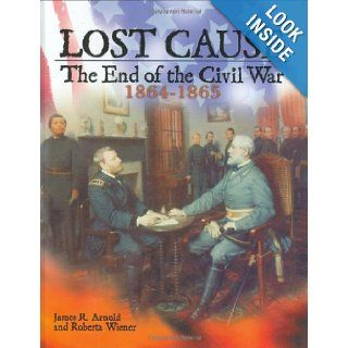 Lost Cause: The End of the Civil War, 1864 1865: James R. Arnold, Roberta Wiener: 9780822523178: Books