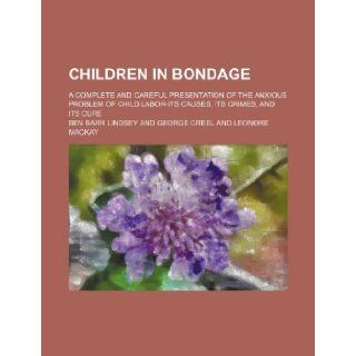 Children in Bondage; A Complete and Careful Presentation of the Anxious Problem of Child Labor Its Causes, Its Crimes, and Its Cure: Ben Barr Lindsey: 9781235743146: Books