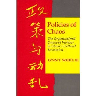 Policies of Chaos: The Organizational Causes of Violence in China's Cultural Revolution: Lynn T. White III: 9780691008769: Books