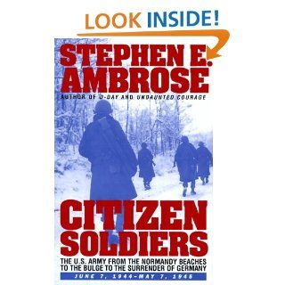 CITIZEN SOLDIERS : The U.S. Army from the Normandy Beaches to the Bulge to the Surrender of Germany    June 7, 1944 May 7, 1945: Stephen E. Ambrose: 9780684815251: Books