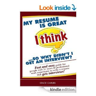 My resume is great (I think)so why didn't I get an interview?: Fast and easy guide for people with 5+ years of professional work experience to write a resume that gets interviews!   Kindle edition by Stacie Garlieb. Business & Money Kindle eBooks @
