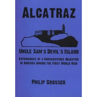 Alcatraz   Uncle Sam's Devil's Island: Experiences Of A Conscientious Objector In America During The First World War (Anarchist Library): Philip Grosser: 9781873605240: Books