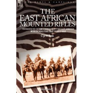 THE EAST AFRICAN MOUNTED RIFLES   EXPERIENCES OF THE CAMPAIGN IN THE EAST AFRICAN BUSH DURING THE FIRST WORLD WAR: C J WILSON: 9781846770425: Books