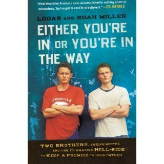 Either You're in or You're in the Way: Two Brothers, Twelve Months, and One Filmmaking Hell Ride to Keep a Promise to Their Father: Logan Miller, Noah Miller: 9780061763175: Books
