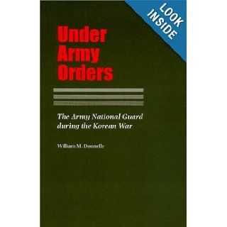 Under Army Orders: The Army National Guard during the Korean War (Williams Ford Texas A&M University Military History Series): William Donnelly: 9781585441174: Books