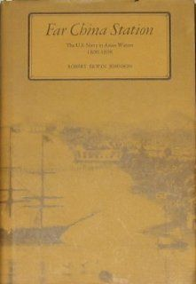 Far China Station United States Navy in Asian Waters, 1800 98 Robert Erwin Johnson 9780870211744 Books