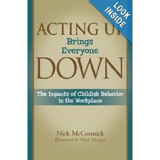Acting Up Brings Everyone Down: The Impacts of Childish Behavior in the Workplace: Nick McCormick: 9780977981342: Books