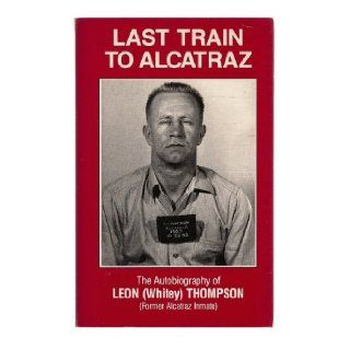Last Train to Alcatraz: The Autobiography of Leon (Whitey) Thompson (Former Alcatraz Inmate): Leon W. Thompson, Helen P. Thompson: Books