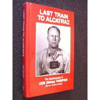 Last Train to Alcatraz: The Autobiography of Leon (Whitey) Thompson (Former Alcatraz Inmate): Leon W. Thompson: Books