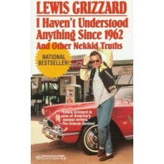 I Haven't Understood Anything Since 1962 and Other Nekkid Truths Lewis Grizzard 9780679406853 Books