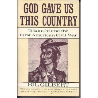 God Gave Us This Country Tekamthi and the First American Civil War Bill Gilbert 9780385413572 Books