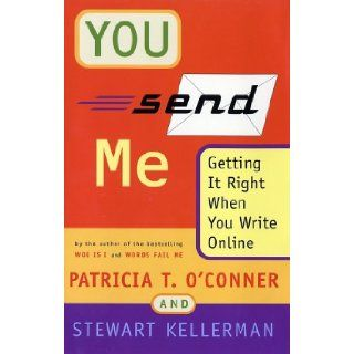 You Send Me: Getting It Right When You Write Online: Patricia T. O'Conner, Stewart Kellerman: 9780151005932: Books