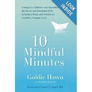 10 Mindful Minutes Giving Our Children  and Ourselves  the Social and Emotional Skills to Reduce Stress and Anxiety for Healthier, Happy Lives Goldie Hawn, Daniel J. Siegel 9780399536069 Books