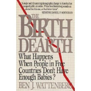 The Birth Dearth  What Happens When People in Free Countries Don't Have Enough Babies? Ben J. Wattenberg Books