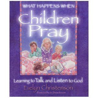 What Happens When Children Pray: Learning to Talk and Listen to God: Evelyn Christenson, Joy D. Keenan: 9780781400473: Books