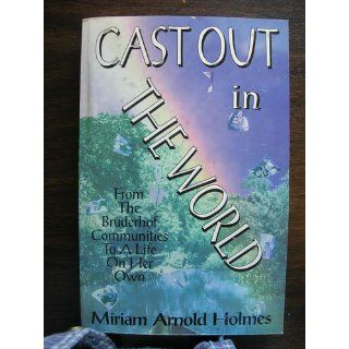 Cast out in the world: From the Bruderhof communities to a life on her own (Women from Utopia series): Miriam A. Holmes, Gertrude Enders Huntington, Miriam Arnold Holmes: 9781882260126: Books