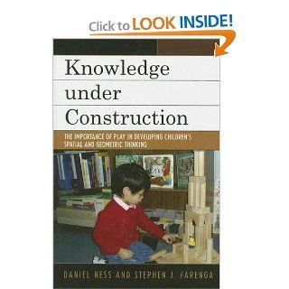 Knowledge under Construction: The Importance of Play in Developing Children's Spatial and Geometric Thinking (9780742547889): Daniel Ness, Stephen J. Farenga: Books