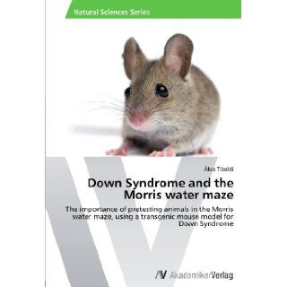 Down Syndrome and the Morris water maze: The importance of pretesting animals in the Morris water maze, using a transgenic mouse model for Down Syndrome: �kos Tiboldi: 9783639446869: Books