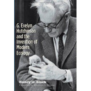 G. Evelyn Hutchinson and the Invention of Modern Ecology: Nancy G. Slack, Edward O. Wilson: 9780300161380: Books