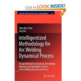 Intelligentized Methodology for Arc Welding Dynamical Processes Visual Information Acquiring, Knowledge Modeling and Intelligent Control (Lecture Notes in Electrical Engineering) Shan Ben Chen, Jing Wu 9783642099281 Books