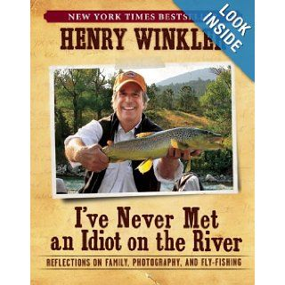 I've Never Met an Idiot on the River Reflections on Family, Photography, and Fly Fishing Henry Winkler 9781608870967 Books