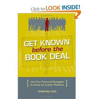 Get Known Before The Book Deal: Use Your Personal Strengths To Grow An Author Platform: Christina Katz: 9781582975542: Books