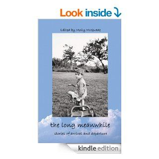 The Long Meanwhile Stories of Arrival and Departure eBook Shelley Jackson, Lydia Davis, Alice McDermott, David Shields, Alice Fulton, Meredith Steinbach, Rikki Ducornet, Alexander Theroux, Reginald Gibbons, Molly McQuade Kindle Store