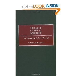 Right Backed by Might: The International Air Force Concept (9780275971724): Roger Beaumont: Books