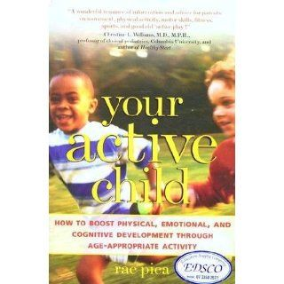 Your Active Child: How to Boost Physical, Emotional, and Cognitive Development through Age Appropriate Activity: Rae Pica: 0639785414308: Books