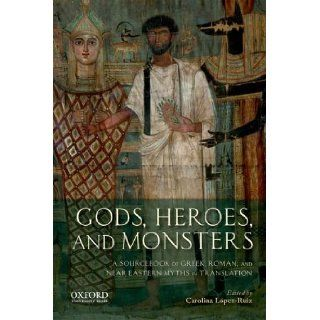 Gods, Heroes, and Monsters A Sourcebook of Greek, Roman, and Near Eastern Myths in Translation Carolina L�pez Ruiz 9780199797356 Books