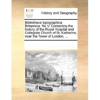 Bibliotheca topographica Britannica. No V. Containing the history of the Royal Hospital and Collegiate Church of St. Katharine, near the Tower of London,: See Notes Multiple Contributors: 9781170226452: Books