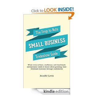 The Soup To Nuts Small Business Tradeshow Guide: What every artisan, craftsman, and handmade entrepreneur needs to know about growing their wholesale business through tradeshows eBook: Jennifer Lewis: Kindle Store