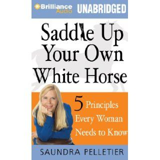 Saddle Up Your Own White Horse: 5 Principles Every Woman Needs to Know: Saundra Pelletier, Christina Traister: 9781455878321: Books