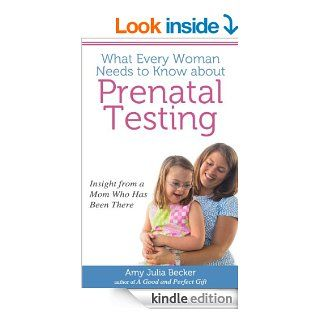 What Every Woman Needs to Know about Prenatal Testing: Insight from a Mom Who Has Been There eBook: Amy Julia Becker: Kindle Store