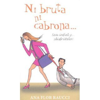 Ni Bruta Ni Cabrona Sea Infiel Y Disfrutelo/Neither an Idiot Nor a Bitch Be Unfaithful and Enjoy It (Spanish Edition) Ana Flor Raucci 9789707102484 Books