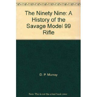 The Ninety Nine: A History of the Savage Model 99 Rifle: D. P. Murray: Books
