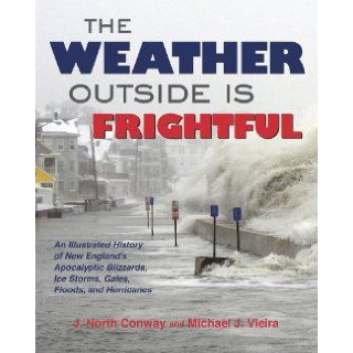 The Weather Outside Is Frightful The Illustrated History of New England's Apocalyptic Blizzards, Ice Storms, Freezes, Gales, Microbursts, Nor'easters, Floods, Droughts, Heat Waves, and Hurricanes J. North Conway, Michael Vieira 9781937644215 Bo