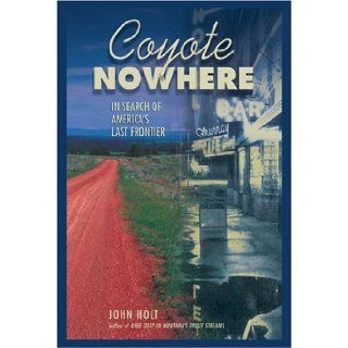 Coyote Nowhere: In Search of America's Last Frontier: John Holt: 9781592282593: Books