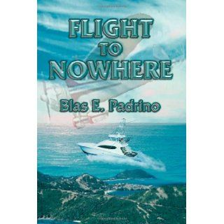 Flight to Nowhere: Blas E. Padrino: 9781935563792: Books