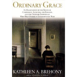 Ordinary Grace: An Examination of the Roots of Compassion, Altruism, and Empathy, and the Ordinary Individuals Who Help Others in Extraordinary Ways: Kathleen A. Brehony: 9781573221085: Books