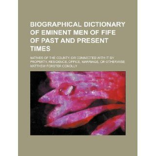 Biographical dictionary of eminent men of Fife of past and present times; natives of the county, or connected with it by property, residence, office, marriage, or otherwise: Matthew Forster Conolly: 9781231151501: Books